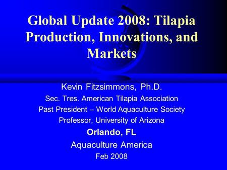 Global Update 2008: Tilapia Production, Innovations, and Markets Kevin Fitzsimmons, Ph.D. Sec. Tres. American Tilapia Association Past President – World.