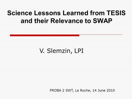 Science Lessons Learned from TESIS and their Relevance to SWAP V. Slemzin, LPI PROBA 2 SWT, La Roche, 14 June 2010.