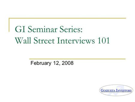 GI Seminar Series: Wall Street Interviews 101 February 12, 2008.