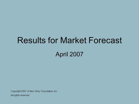 Results for Market Forecast April 2007 Copyright 2007, A New Story Foundation, Inc All rights reserved.