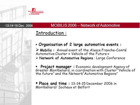 13-14-15 Dec. 2006 MOBILIS 2006 – Network of Automotive Regions Introduction :  Organisation of 2 large automotive events :  Mobilis : Annual event of.