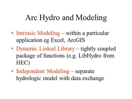 Arc Hydro and Modeling Intrinsic Modeling – within a particular application eg Excel, ArcGIS Dynamic Linked Library – tightly coupled package of functions.