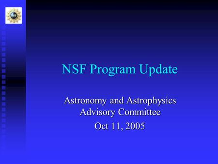 NSF Program Update Astronomy and Astrophysics Advisory Committee Oct 11, 2005.