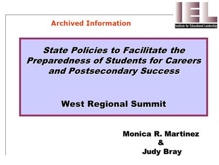 State Policies to Facilitate the Preparedness of Students for Careers and Postsecondary Success West Regional Summit Monica R. Martinez & Judy Bray Archived.