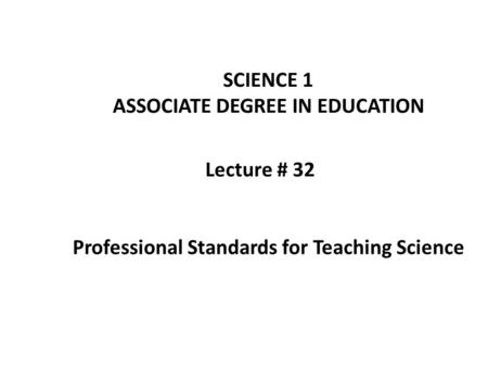 Lecture # 32 SCIENCE 1 ASSOCIATE DEGREE IN EDUCATION Professional Standards for Teaching Science.