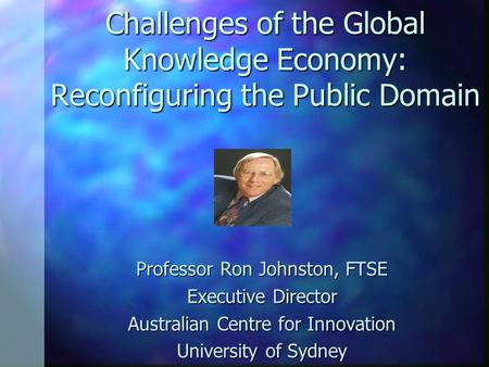 Challenges of the Global Knowledge Economy: Reconfiguring the Public Domain Professor Ron Johnston, FTSE Executive Director Australian Centre for Innovation.