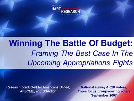 National survey-1,328 voters, Three focus groups-swing voters September 2007 HART RESEARCH P e t e r D ASSOTESCIA Winning The Battle Of Budget: Framing.