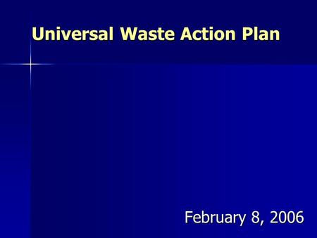 Universal Waste Action Plan February 8, 2006 February 8, 2006.