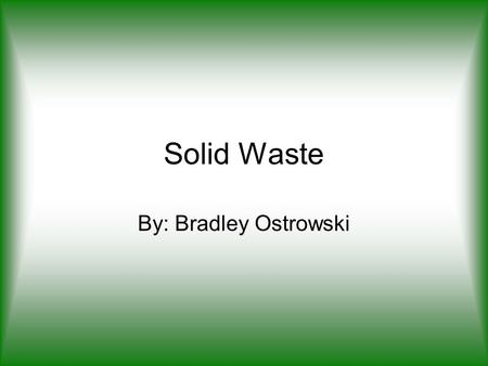 Solid Waste By: Bradley Ostrowski. What is solid waste? Garbage Refuse Sludge from wastewater treatment plants.