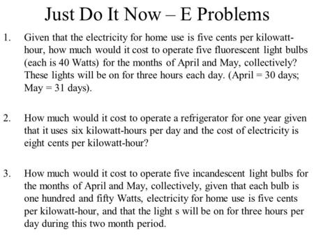 Just Do It Now – E Problems 1.Given that the electricity for home use is five cents per kilowatt- hour, how much would it cost to operate five fluorescent.