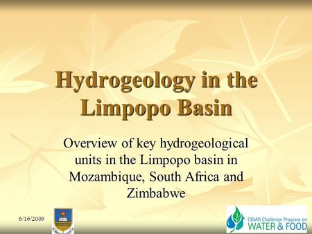 Hydrogeology in the Limpopo Basin Overview of key hydrogeological units in the Limpopo basin in Mozambique, South Africa and Zimbabwe 6/16/2009.