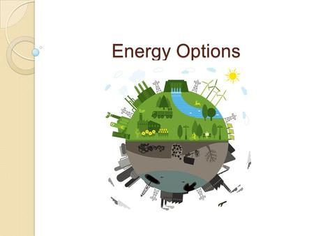 Energy Options. 1760's Start of Industrial Revolution James Watt  perfected the steam engine  wood and coal first fuel for the steam engine Mechanical.