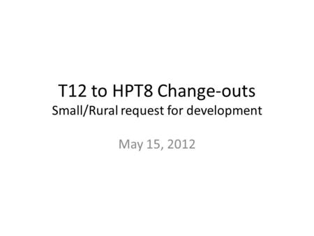 T12 to HPT8 Change-outs Small/Rural request for development May 15, 2012.
