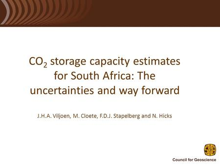 CO 2 storage capacity estimates for South Africa: The uncertainties and way forward J.H.A. Viljoen, M. Cloete, F.D.J. Stapelberg and N. Hicks.