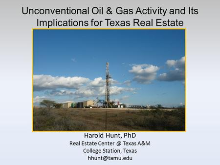 Unconventional Oil & Gas Activity and Its Implications for Texas Real Estate Harold Hunt, PhD Real Estate Texas A&M College Station, Texas
