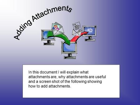 In this document I will explain what attachments are, why attachments are useful and a screen shot of the following showing how to add attachments.