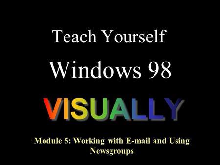 Teach Yourself Windows 98 Module 5: Working with E-mail and Using Newsgroups.