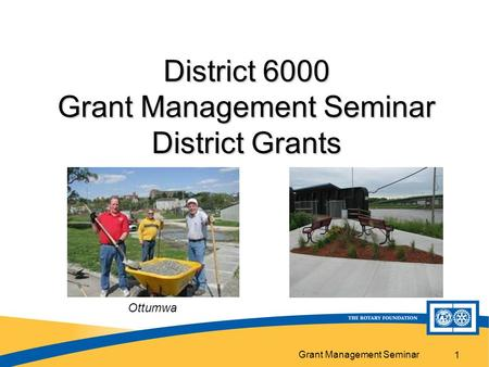 Grant Management Seminar 1 District 6000 Grant Management Seminar District Grants Ottumwa.