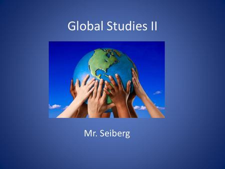 Global Studies II Mr. Seiberg. Course Description Global II is the second part of a two year course that includes a regents exam and is a requirement.