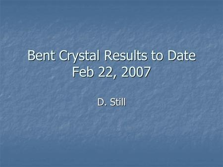 Bent Crystal Results to Date Feb 22, 2007 D. Still.