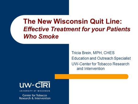 Tricia Brein, MPH, CHES Education and Outreach Specialist UW-Center for Tobacco Research and Intervention The New Wisconsin Quit Line: Effective Treatment.