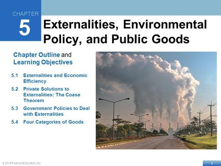 1 © 2015 Pearson Education, Inc. Chapter Outline and Learning Objectives 5.1Externalities and Economic Efficiency 5.2Private Solutions to Externalities: