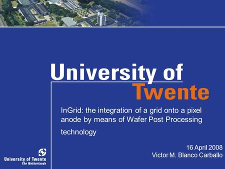 1 InGrid: the integration of a grid onto a pixel anode by means of Wafer Post Processing technology 16 April 2008 Victor M. Blanco Carballo.
