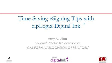 ® Time Saving eSigning Tips with zipLogix Digital Ink Amy A. Ulloa zipForm Products Coordinator CALIFORNIA ASSOCIATION OF REALTORS ® ®