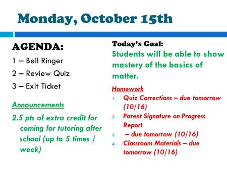 Monday, October 15th AGENDA: 1 – Bell Ringer 2 – Review Quiz 3 – Exit Ticket Announcements 2.5 pts of extra credit for coming for tutoring after school.