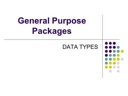 General Purpose Packages DATA TYPES. Data Types Computer store information in the form of data. Information has meaning. Eg 23 May 2005 Data has no meaning.