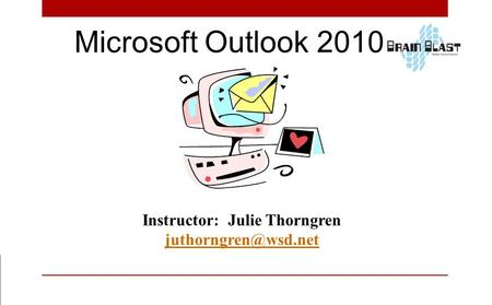 Microsoft Outlook 2010 Instructor: Julie Thorngren