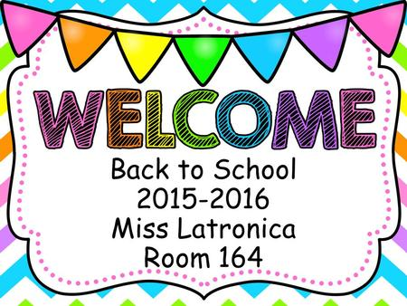 Back to School 2015-2016 Miss Latronica Room 164.