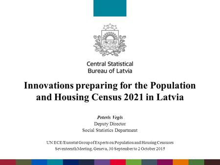 Innovations preparing for the Population and Housing Census 2021 in Latvia Peteris Vegis Deputy Director Social Statistics Department UN ECE/Eurostat Group.