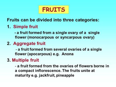 FRUITS 1. Simple fruit - a fruit formed from a single ovary of a single flower (monocarpous or syncarpous ovary) 2. Aggregate fruit - a fruit formed from.