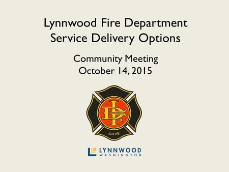 Lynnwood Fire Department Service Delivery Options Community Meeting October 14, 2015.