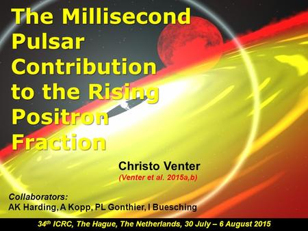 The Millisecond Pulsar Contribution to the Rising Positron Fraction Christo Venter 34 th ICRC, The Hague, The Netherlands, 30 July – 6 August 2015 Collaborators: