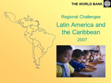 Regional Challenges Latin America and the Caribbean THE WORLD BANK 2007.