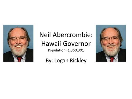 Neil Abercrombie: Hawaii Governor Population: 1,360,301 By: Logan Rickley.