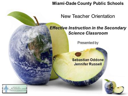 Miami-Dade County Public Schools New Teacher Orientation Effective Instruction in the Secondary Science Classroom Presented by Sebastian Oddone Jennifer.