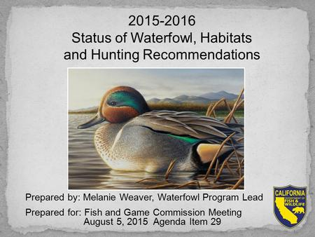 Prepared by: Melanie Weaver, Waterfowl Program Lead Prepared for: Fish and Game Commission Meeting August 5, 2015 Agenda Item 29 2015-2016 Status of Waterfowl,