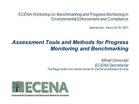 ECENA Workshop on Benchmarking and Progress Monitoring in Environmental Enforcement and Compliance Szentendre, March 29-30, 2007 Assessment Tools and Methods.