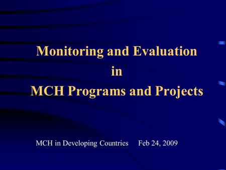 Monitoring and Evaluation in MCH Programs and Projects MCH in Developing Countries Feb 24, 2009.