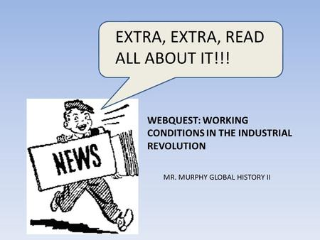 EXTRA, EXTRA, READ ALL ABOUT IT!!! WEBQUEST: WORKING CONDITIONS IN THE INDUSTRIAL REVOLUTION MR. MURPHY GLOBAL HISTORY II.