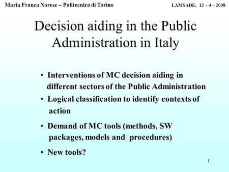 1 Decision aiding in the Public Administration in Italy Interventions of MC decision aiding in different sectors of the Public Administration Logical classification.