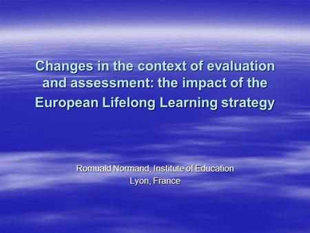 Changes in the context of evaluation and assessment: the impact of the European Lifelong Learning strategy Romuald Normand, Institute of Education Lyon,