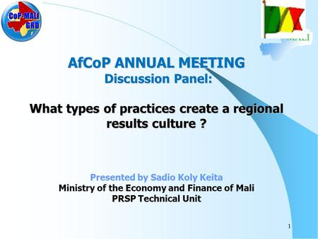 MALI AfCoP ANNUAL MEETING Discussion Panel: What types of practices create a regional results culture ? Presented by Sadio Koly Keita Ministry of the Economy.