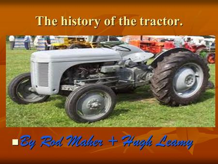 The history of the tractor. By Rod Maher + Hugh Leamy By Rod Maher + Hugh Leamy.