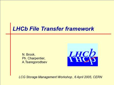1 LHCb File Transfer framework N. Brook, Ph. Charpentier, A.Tsaregorodtsev LCG Storage Management Workshop, 6 April 2005, CERN.