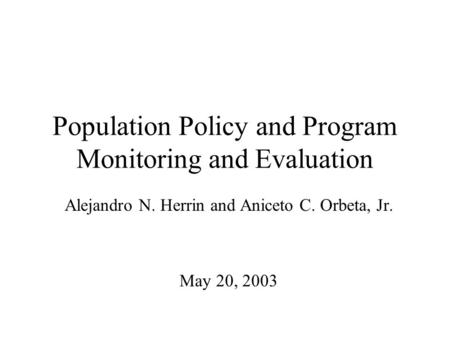 Population Policy and Program Monitoring and Evaluation Alejandro N. Herrin and Aniceto C. Orbeta, Jr. May 20, 2003.