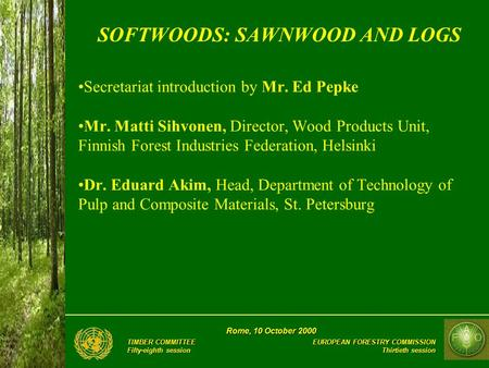 EUROPEAN FORESTRY COMMISSION Thirtieth session Rome, 10 October 2000 TIMBER COMMITTEE Fifty-eighth session SOFTWOODS: SAWNWOOD AND LOGS Secretariat introduction.